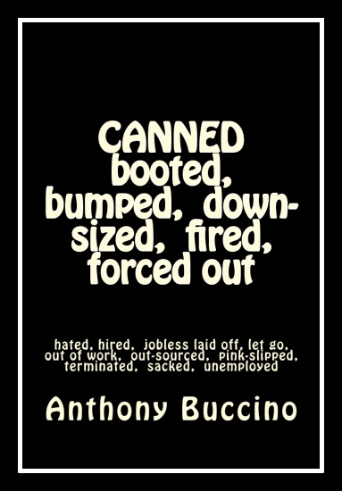 CANNED, booted, bumped, down-sized, fired By Anthony Buccino